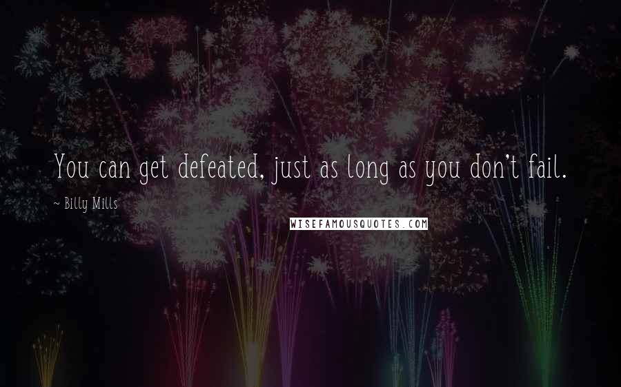 Billy Mills quotes: You can get defeated, just as long as you don't fail.