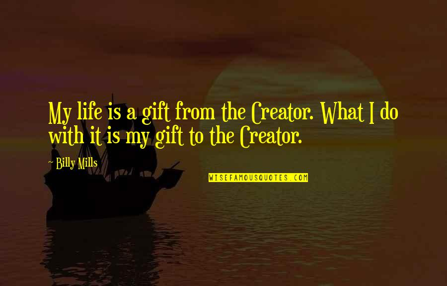 Billy Mills Quotes By Billy Mills: My life is a gift from the Creator.