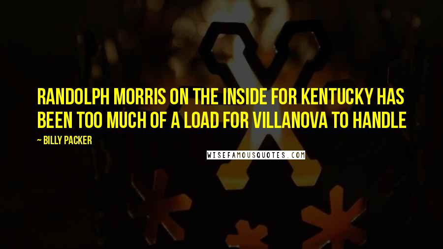 Billy Packer quotes: Randolph Morris on the inside for Kentucky has been too much of a load for Villanova to handle