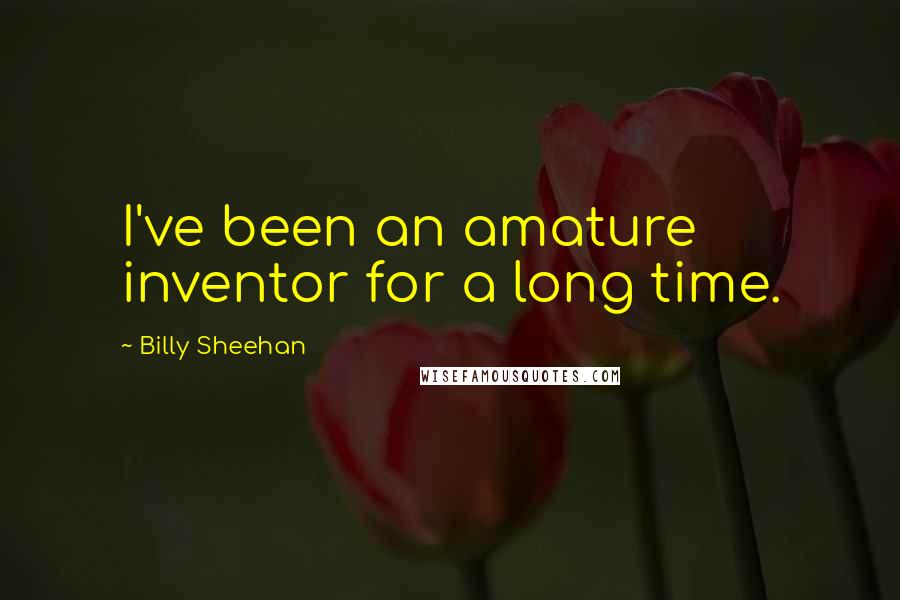 Billy Sheehan quotes: I've been an amature inventor for a long time.