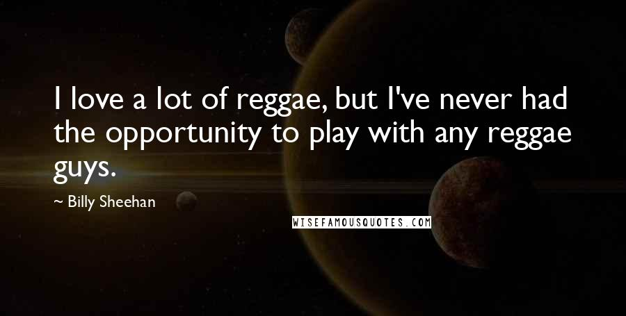 Billy Sheehan quotes: I love a lot of reggae, but I've never had the opportunity to play with any reggae guys.