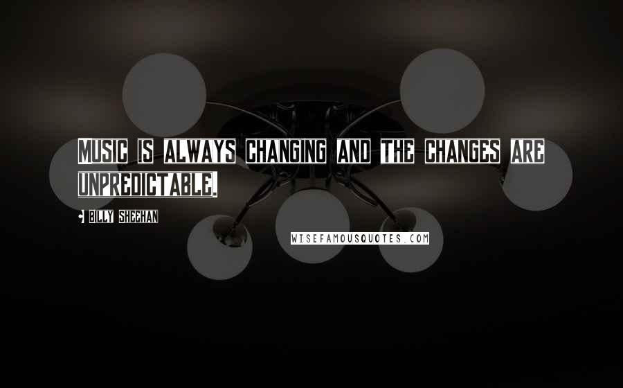 Billy Sheehan quotes: Music is always changing and the changes are unpredictable.
