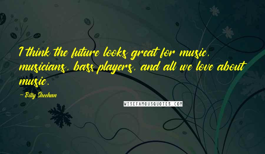 Billy Sheehan quotes: I think the future looks great for music, musicians, bass players, and all we love about music.