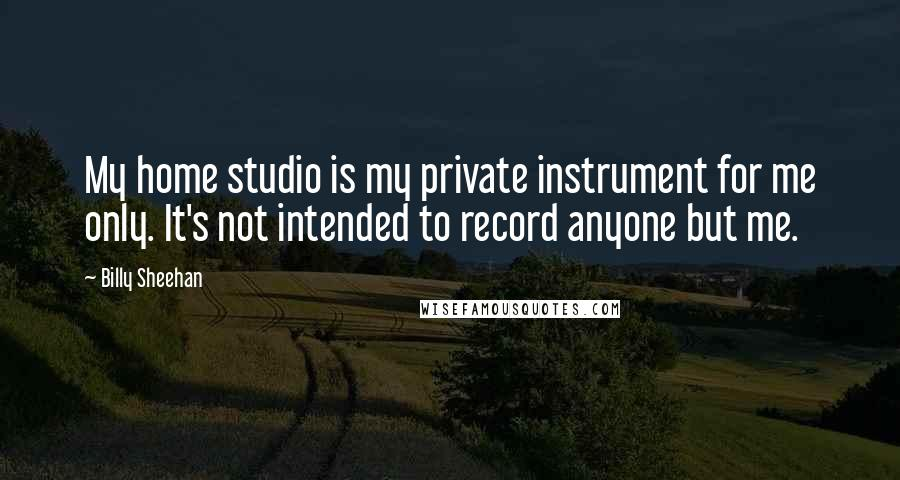 Billy Sheehan quotes: My home studio is my private instrument for me only. It's not intended to record anyone but me.