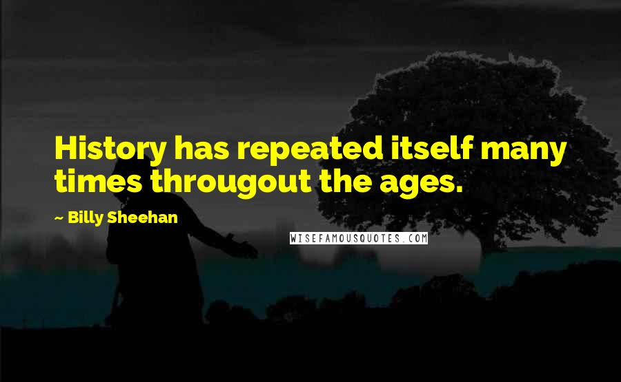 Billy Sheehan quotes: History has repeated itself many times througout the ages.