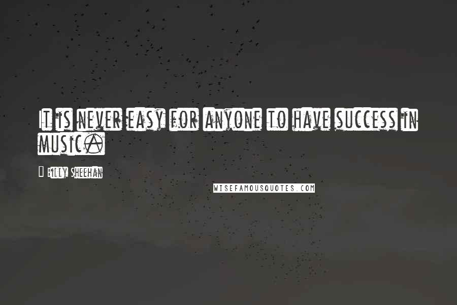 Billy Sheehan quotes: It is never easy for anyone to have success in music.