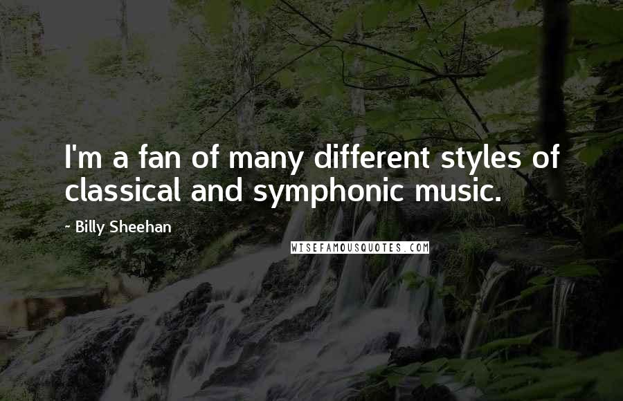 Billy Sheehan quotes: I'm a fan of many different styles of classical and symphonic music.