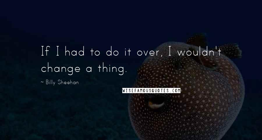 Billy Sheehan quotes: If I had to do it over, I wouldn't change a thing.