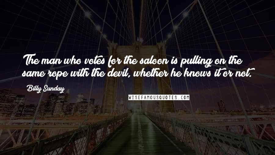 Billy Sunday quotes: The man who votes for the saloon is pulling on the same rope with the devil, whether he knows it or not.