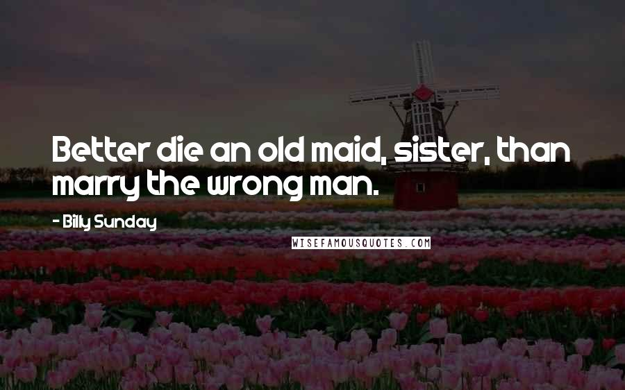 Billy Sunday quotes: Better die an old maid, sister, than marry the wrong man.