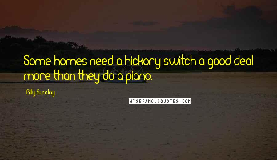 Billy Sunday quotes: Some homes need a hickory switch a good deal more than they do a piano.