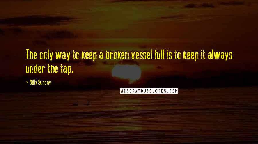 Billy Sunday quotes: The only way to keep a broken vessel full is to keep it always under the tap.