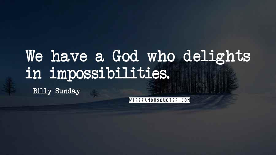 Billy Sunday quotes: We have a God who delights in impossibilities.