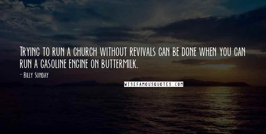 Billy Sunday quotes: Trying to run a church without revivals can be done when you can run a gasoline engine on buttermilk.