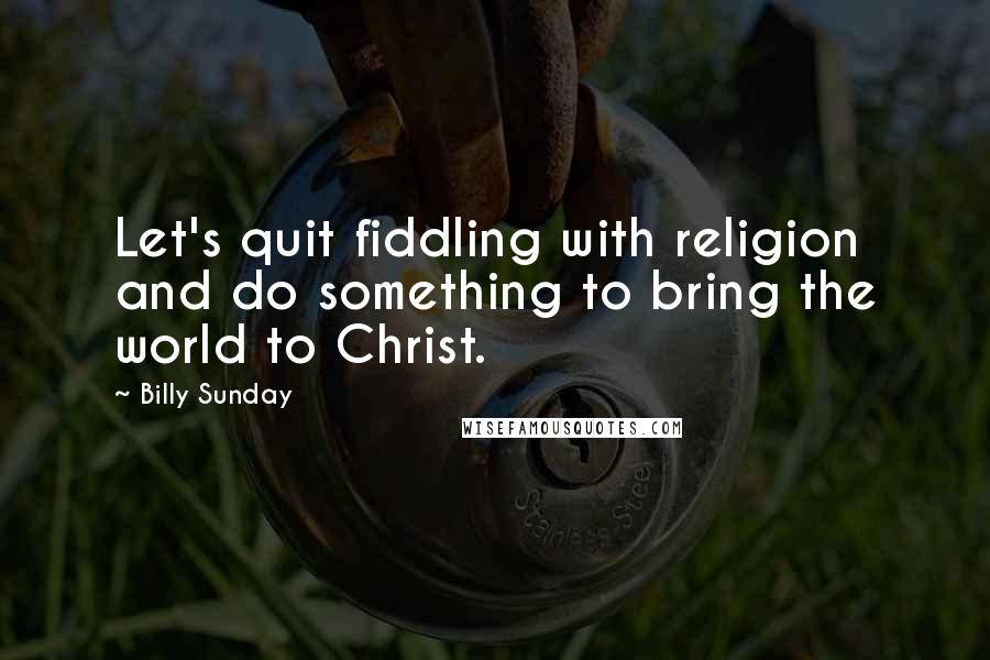 Billy Sunday quotes: Let's quit fiddling with religion and do something to bring the world to Christ.