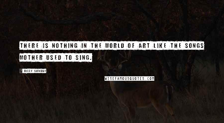 Billy Sunday quotes: There is nothing in the world of art like the songs mother used to sing.