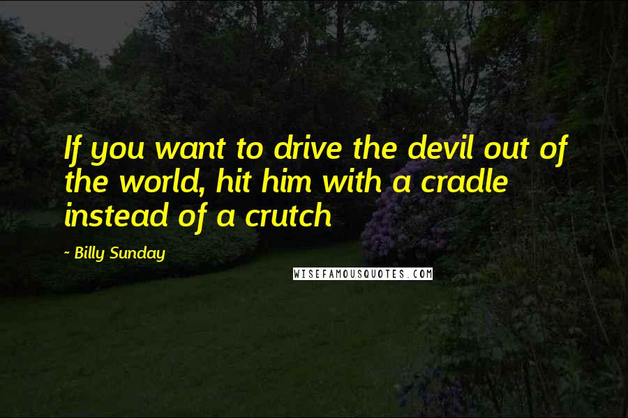 Billy Sunday quotes: If you want to drive the devil out of the world, hit him with a cradle instead of a crutch
