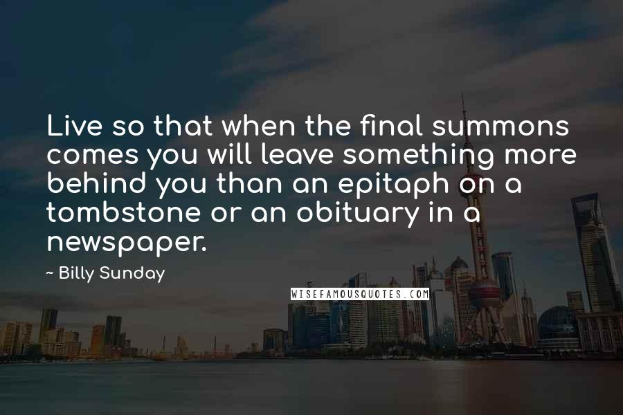 Billy Sunday quotes: Live so that when the final summons comes you will leave something more behind you than an epitaph on a tombstone or an obituary in a newspaper.
