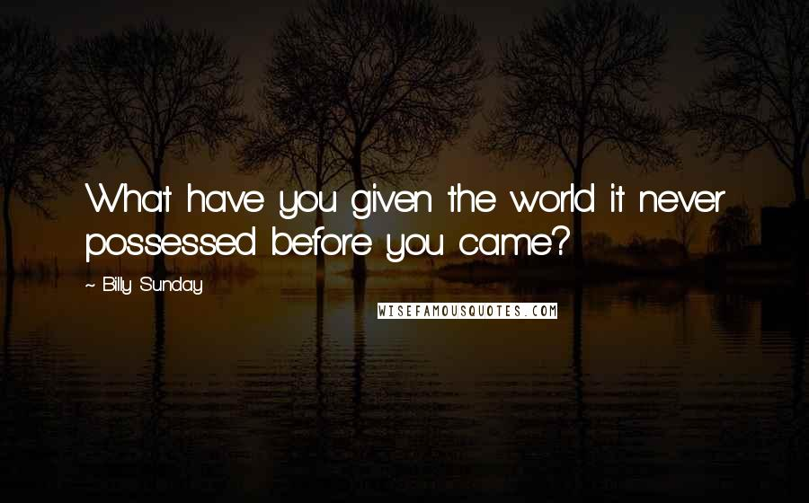 Billy Sunday quotes: What have you given the world it never possessed before you came?