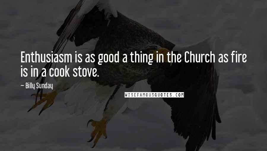 Billy Sunday quotes: Enthusiasm is as good a thing in the Church as fire is in a cook stove.