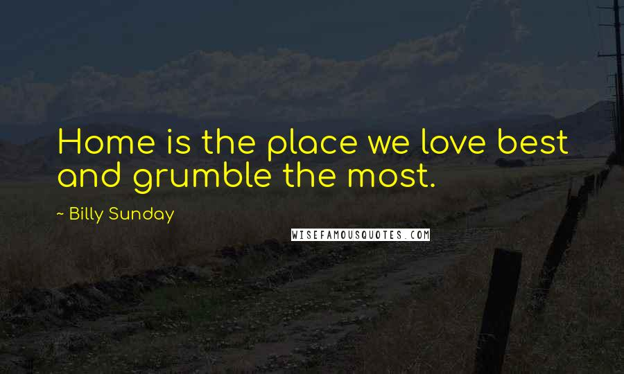 Billy Sunday quotes: Home is the place we love best and grumble the most.