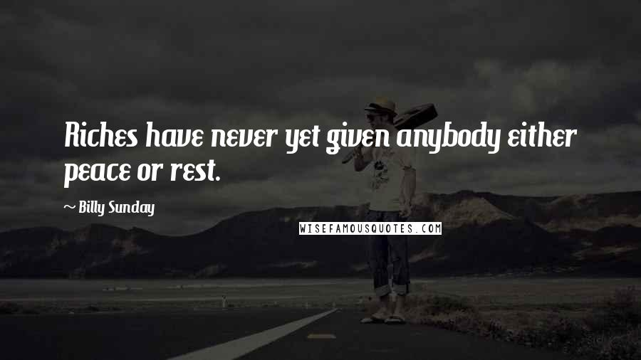 Billy Sunday quotes: Riches have never yet given anybody either peace or rest.