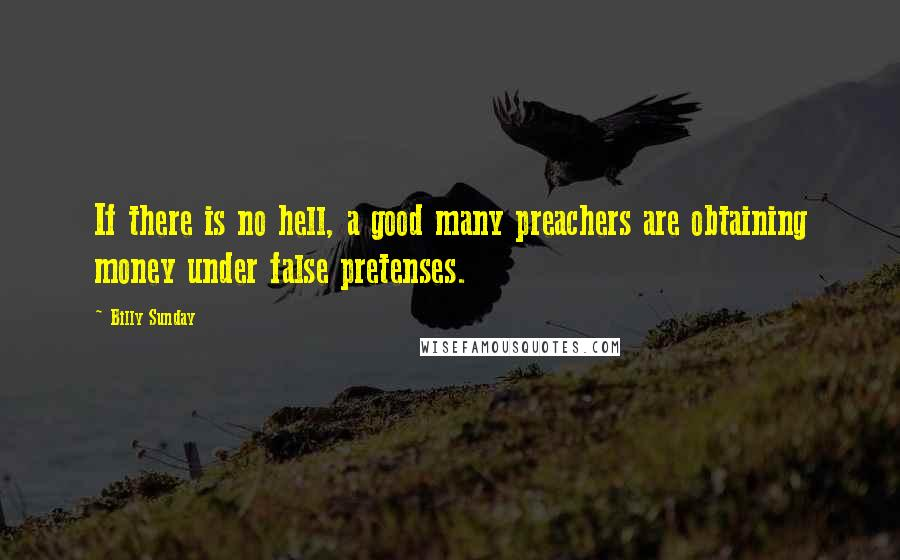 Billy Sunday quotes: If there is no hell, a good many preachers are obtaining money under false pretenses.
