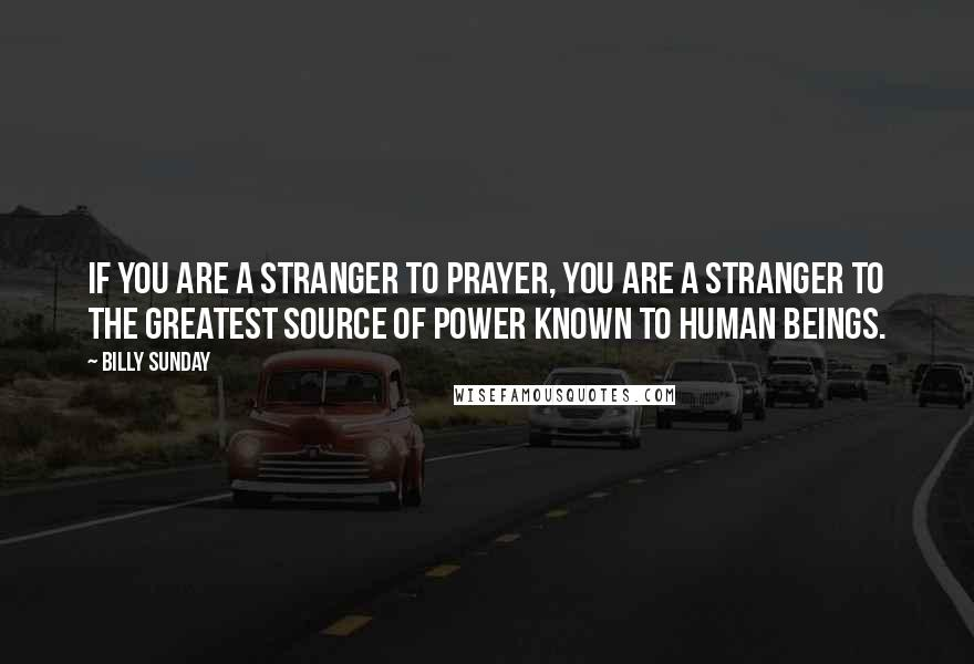 Billy Sunday quotes: If you are a stranger to prayer, you are a stranger to the greatest source of power known to human beings.