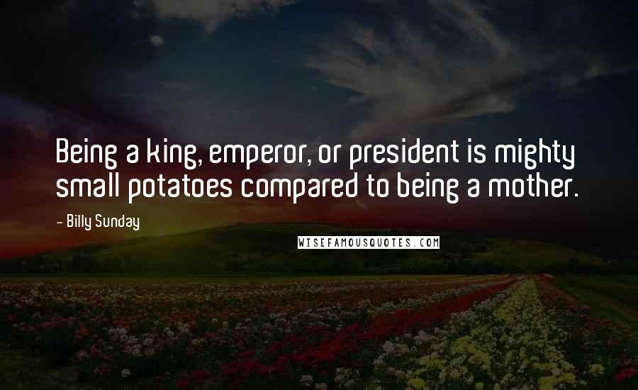 Billy Sunday quotes: Being a king, emperor, or president is mighty small potatoes compared to being a mother.