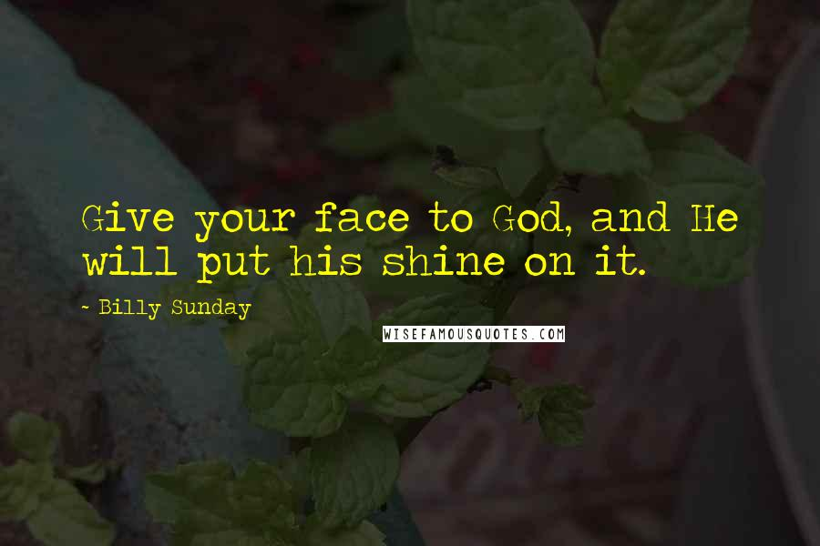 Billy Sunday quotes: Give your face to God, and He will put his shine on it.