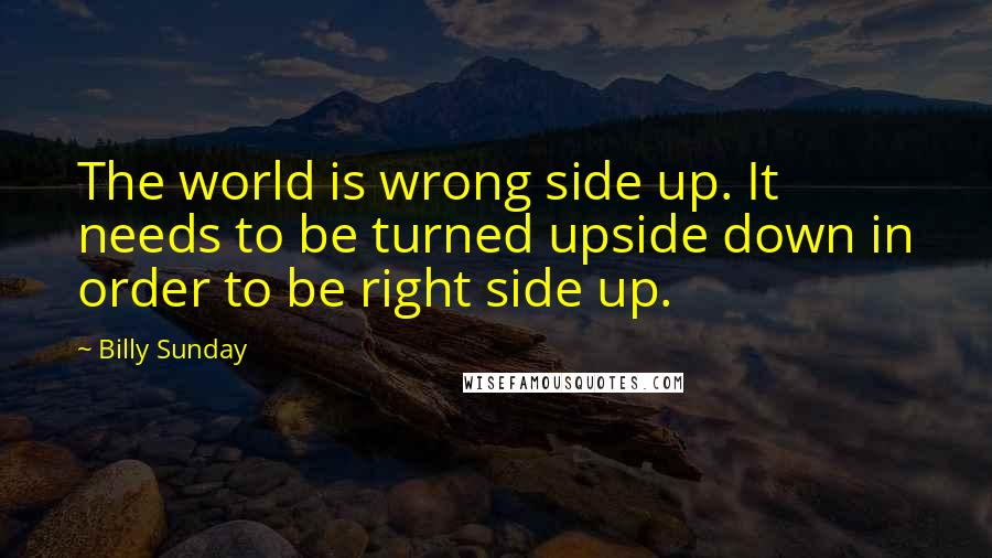 Billy Sunday quotes: The world is wrong side up. It needs to be turned upside down in order to be right side up.