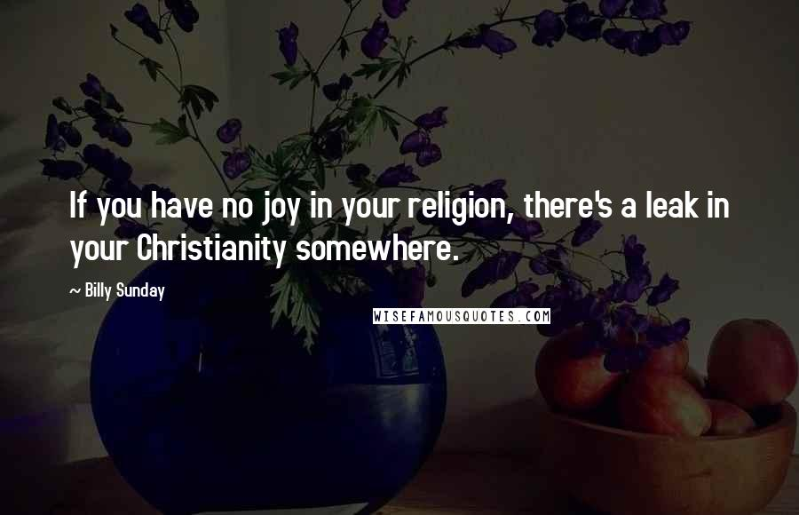 Billy Sunday quotes: If you have no joy in your religion, there's a leak in your Christianity somewhere.