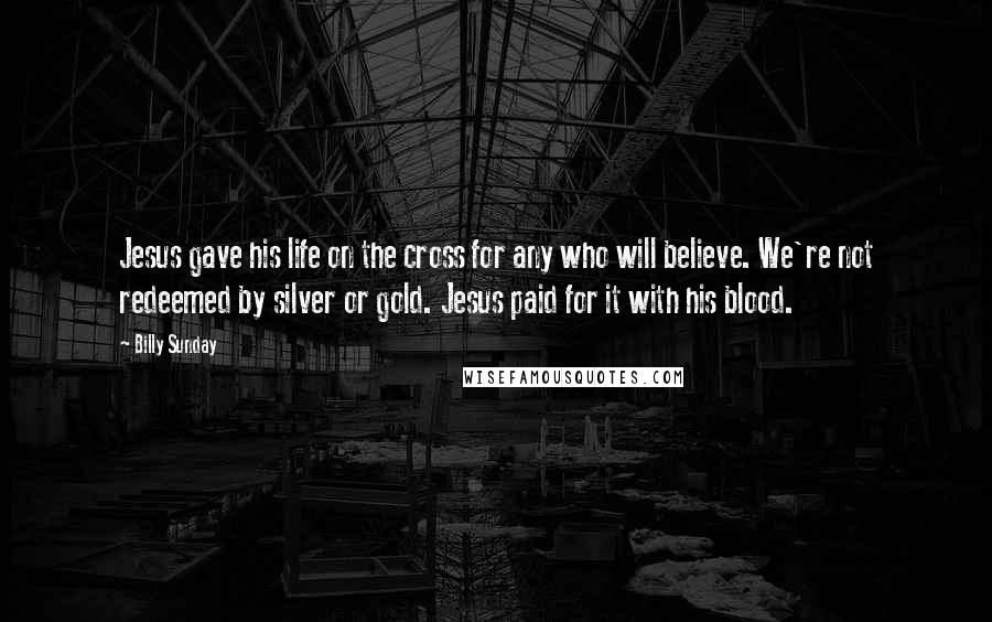 Billy Sunday quotes: Jesus gave his life on the cross for any who will believe. We're not redeemed by silver or gold. Jesus paid for it with his blood.
