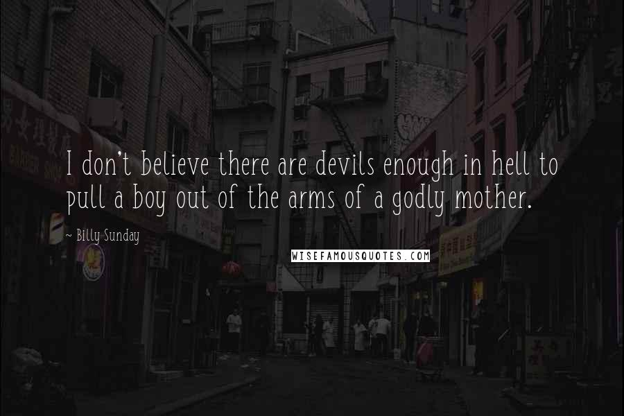 Billy Sunday quotes: I don't believe there are devils enough in hell to pull a boy out of the arms of a godly mother.