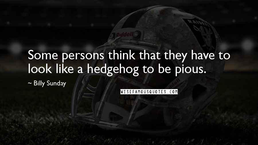 Billy Sunday quotes: Some persons think that they have to look like a hedgehog to be pious.