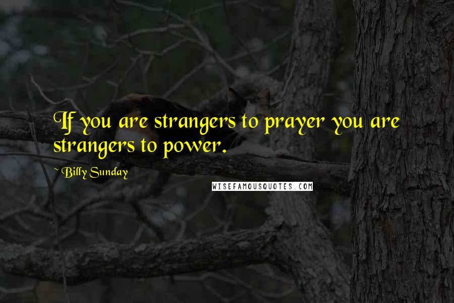 Billy Sunday quotes: If you are strangers to prayer you are strangers to power.