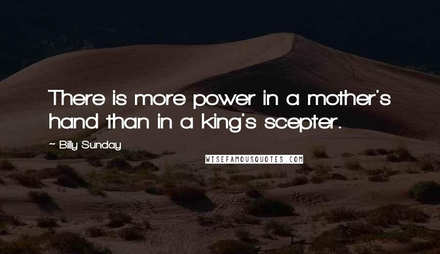 Billy Sunday quotes: There is more power in a mother's hand than in a king's scepter.