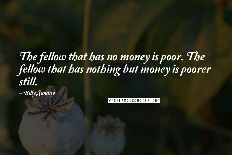 Billy Sunday quotes: The fellow that has no money is poor. The fellow that has nothing but money is poorer still.