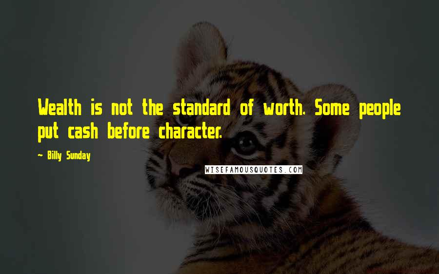 Billy Sunday quotes: Wealth is not the standard of worth. Some people put cash before character.