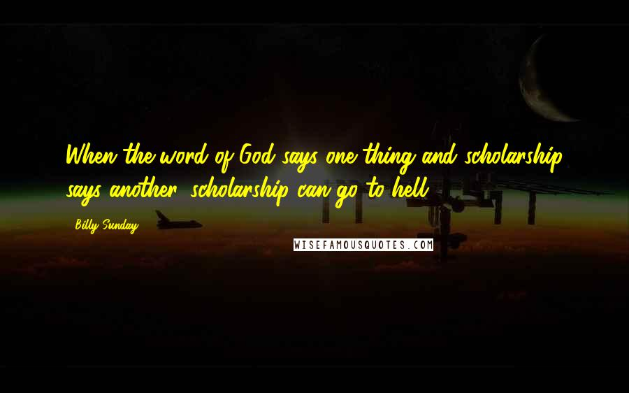 Billy Sunday quotes: When the word of God says one thing and scholarship says another, scholarship can go to hell.