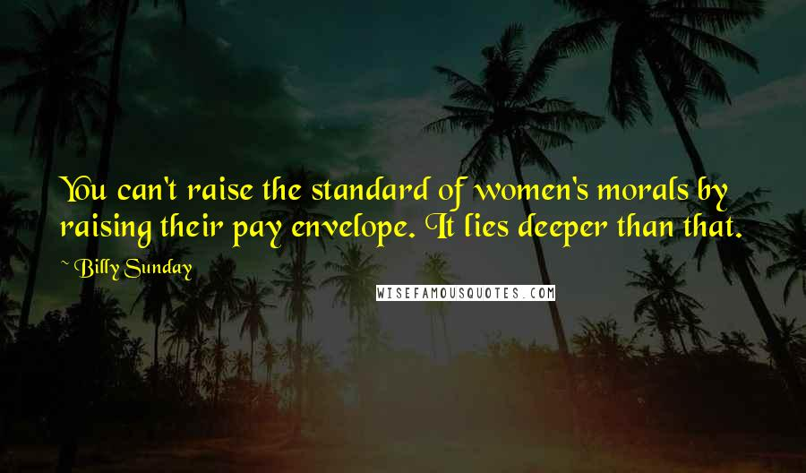 Billy Sunday quotes: You can't raise the standard of women's morals by raising their pay envelope. It lies deeper than that.