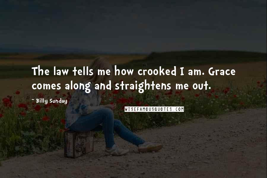 Billy Sunday quotes: The law tells me how crooked I am. Grace comes along and straightens me out.