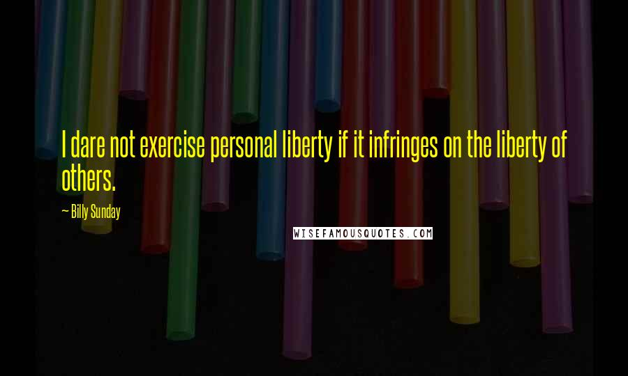Billy Sunday quotes: I dare not exercise personal liberty if it infringes on the liberty of others.