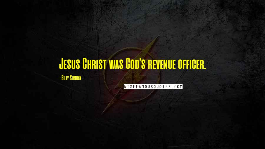Billy Sunday quotes: Jesus Christ was God's revenue officer.