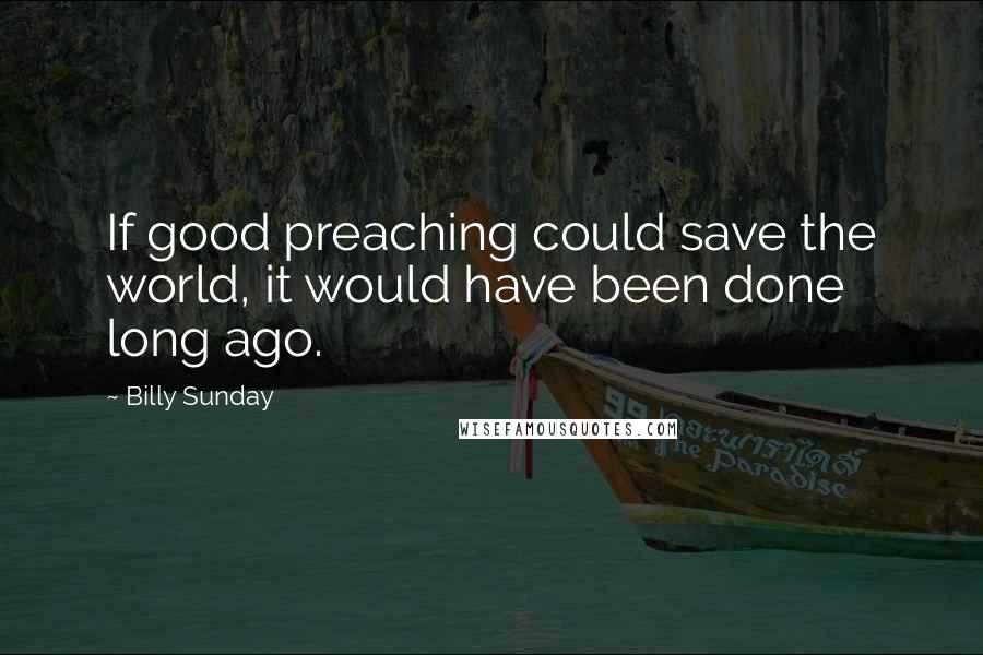 Billy Sunday quotes: If good preaching could save the world, it would have been done long ago.