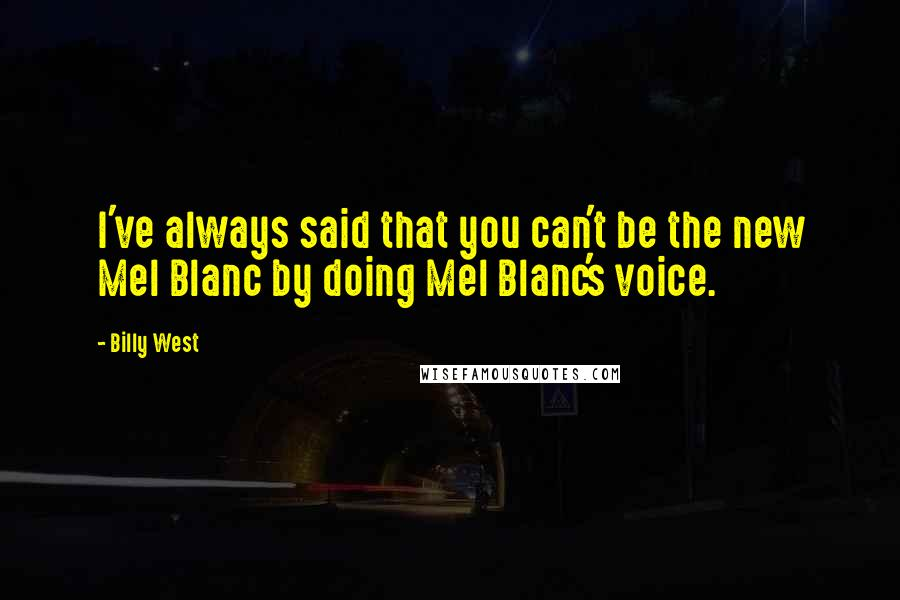 Billy West quotes: I've always said that you can't be the new Mel Blanc by doing Mel Blanc's voice.
