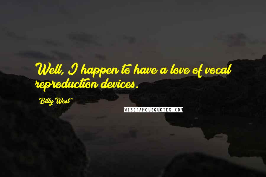 Billy West quotes: Well, I happen to have a love of vocal reproduction devices.