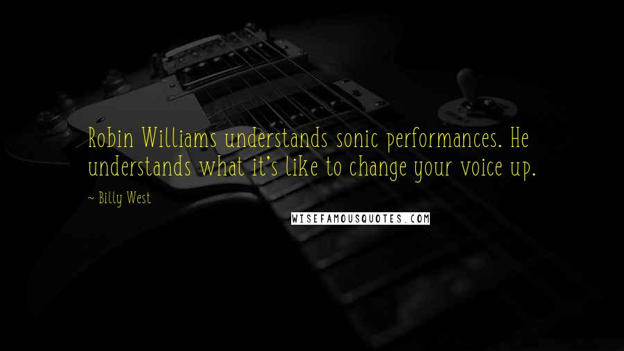 Billy West quotes: Robin Williams understands sonic performances. He understands what it's like to change your voice up.