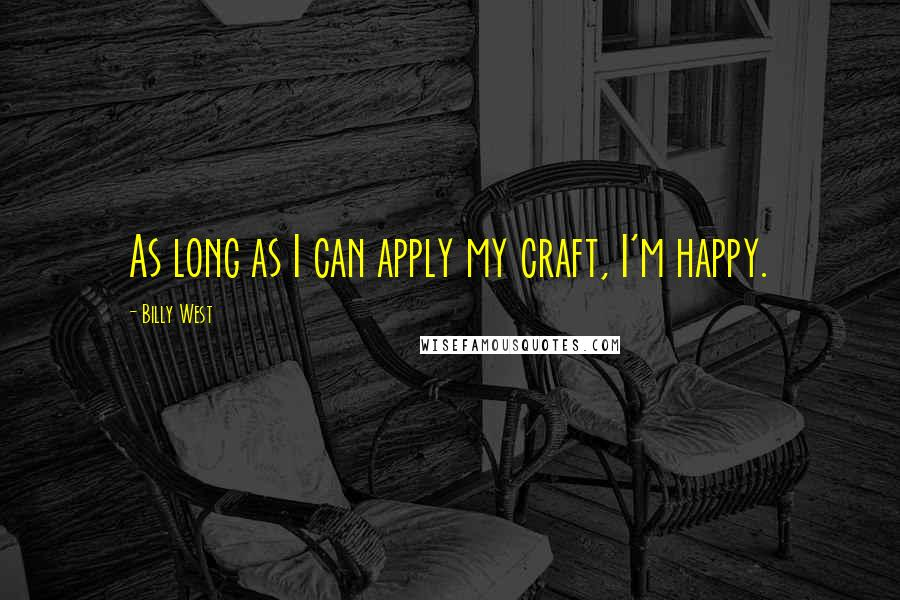 Billy West quotes: As long as I can apply my craft, I'm happy.
