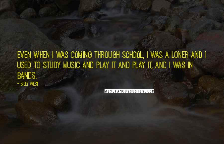 Billy West quotes: Even when I was coming through school, I was a loner and I used to study music and play it and play it, and I was in bands.